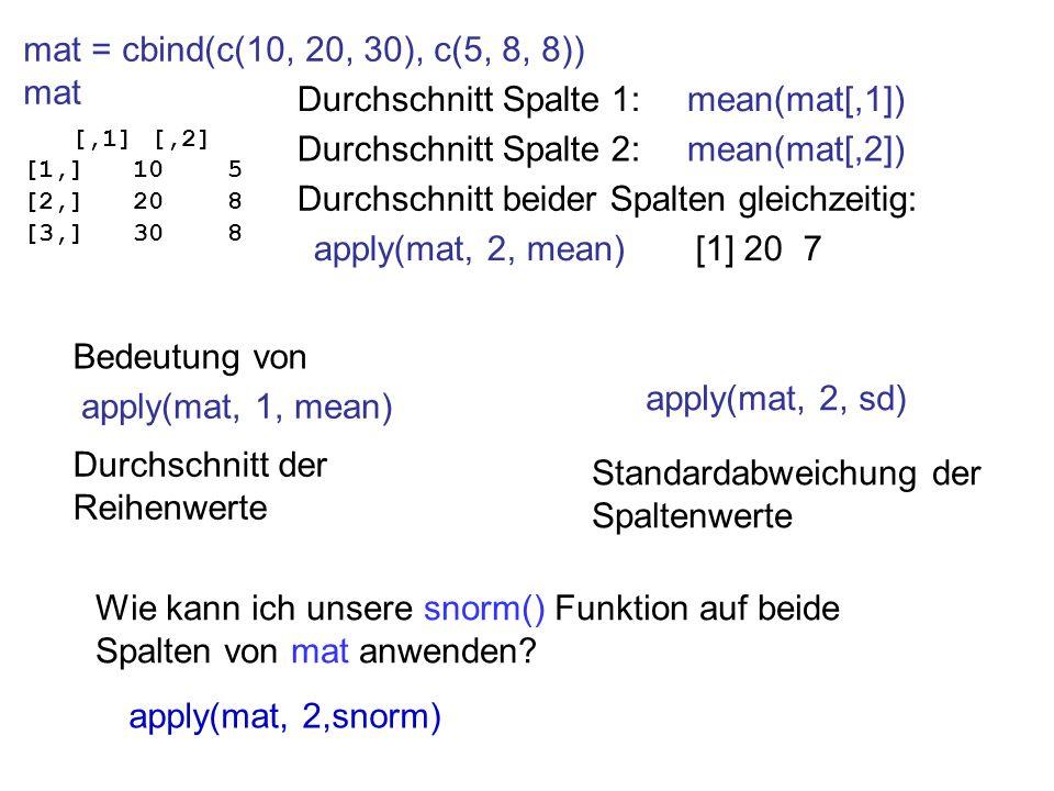 mat = cbind(c(10, 20, 30), c(5, 8, 8)) mat [,1] [,2] [1,] 10 5 [2,] 20 8 [3,] 30 8 Durchschnitt Spalte 1: Durchschnitt Spalte 2: Durchschnitt beider S