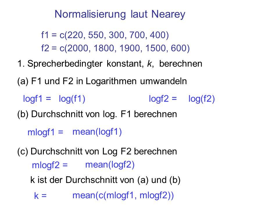 Normalisierung laut Nearey 1. Sprecherbedingter konstant, k, berechnen (a) F1 und F2 in Logarithmen umwandeln (b) Durchschnitt von log. F1 berechnen (