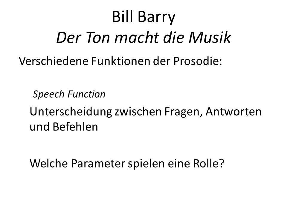 Bill Barry Der Ton macht die Musik Verschiedene Funktionen der Prosodie: Speech Function Unterscheidung zwischen Fragen, Antworten und Befehlen Welche