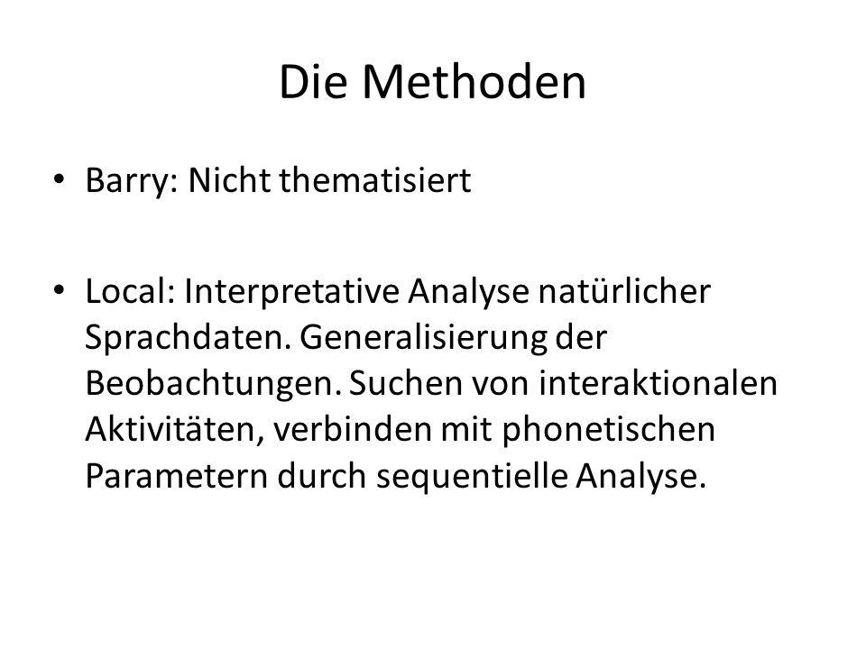 Die Methoden Barry: Nicht thematisiert Local: Interpretative Analyse natürlicher Sprachdaten. Generalisierung der Beobachtungen. Suchen von interaktio