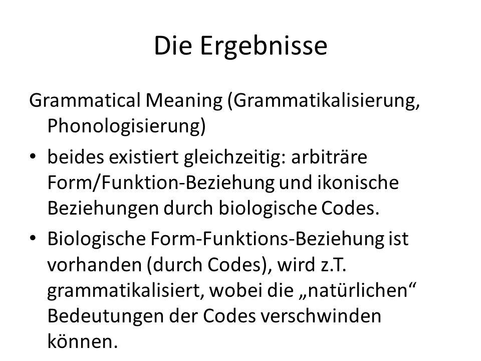 Die Ergebnisse Grammatical Meaning (Grammatikalisierung, Phonologisierung) beides existiert gleichzeitig: arbiträre Form/Funktion-Beziehung und ikonis