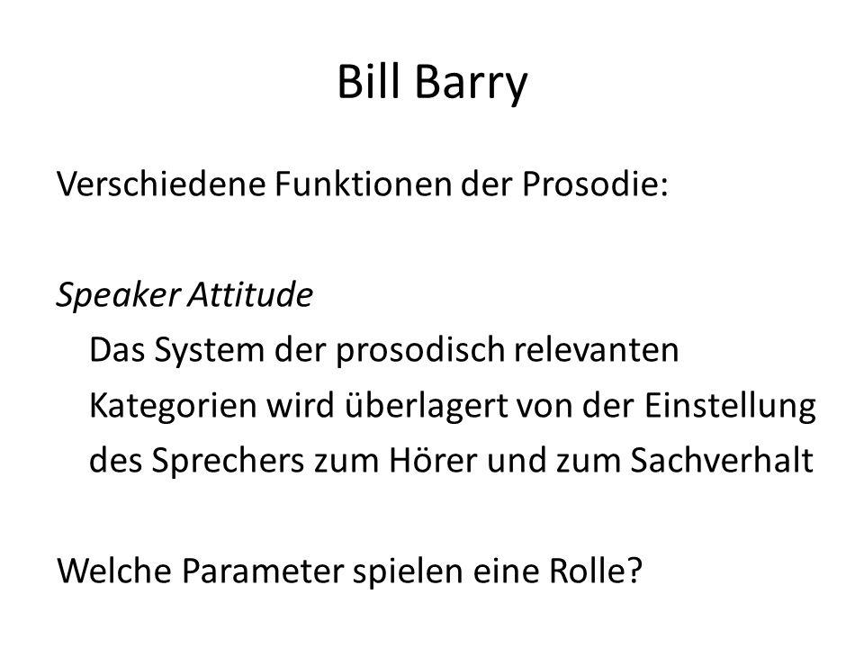 Bill Barry Verschiedene Funktionen der Prosodie: Speaker Attitude Das System der prosodisch relevanten Kategorien wird überlagert von der Einstellung