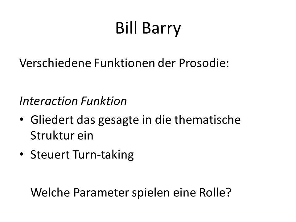Bill Barry Verschiedene Funktionen der Prosodie: Guide Function Durch die fortlaufende Prosodie wird der Hörer an das Gespräch gefesselt es fällt ihm leichter Störgeräusche zu ignorieren.
