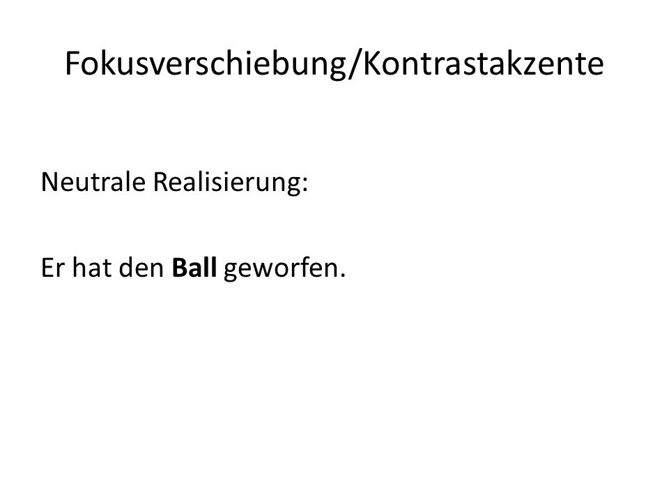 Fokusverschiebung/Kontrastakzente Neutrale Realisierung: Er hat den Ball geworfen.