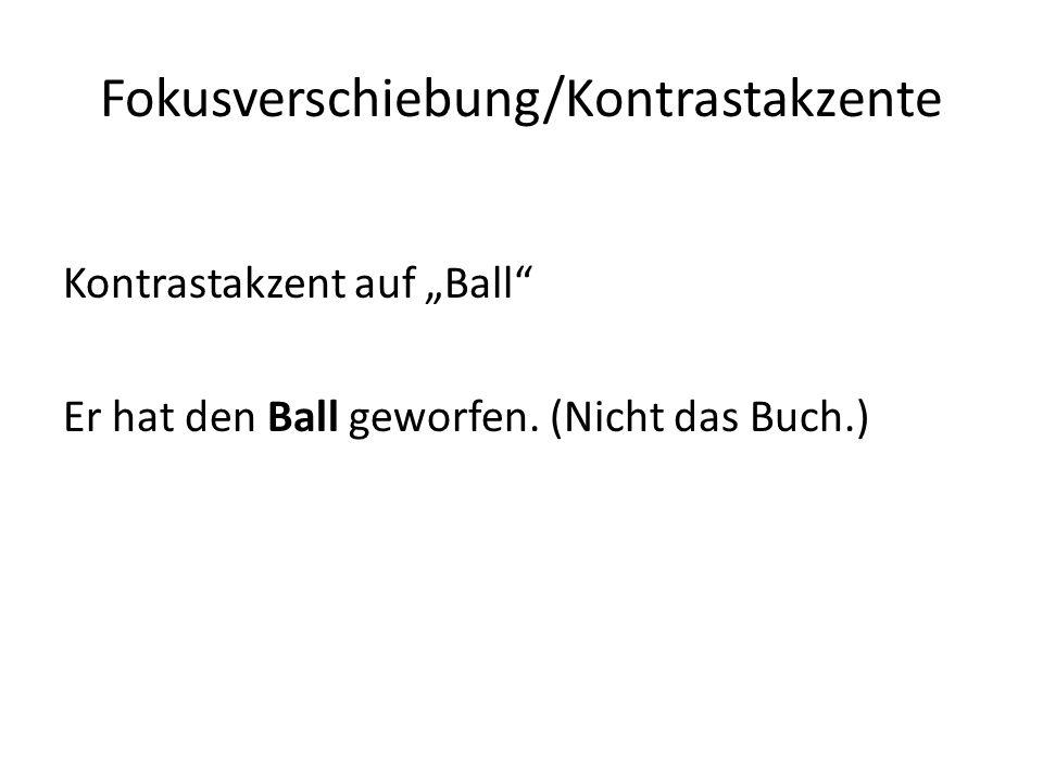 Fokusverschiebung/Kontrastakzente Kontrastakzent auf Ball Er hat den Ball geworfen. (Nicht das Buch.)