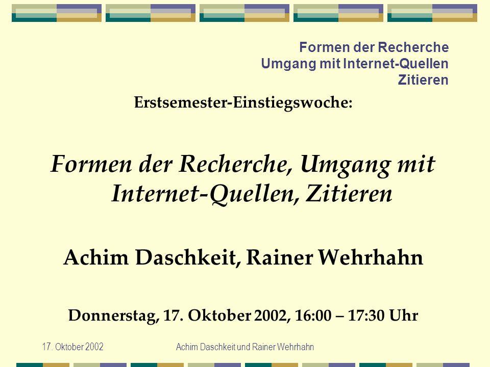 17. Oktober 2002Achim Daschkeit und Rainer Wehrhahn Formen der Recherche Umgang mit Internet-Quellen Zitieren Erstsemester-Einstiegswoche: Formen der