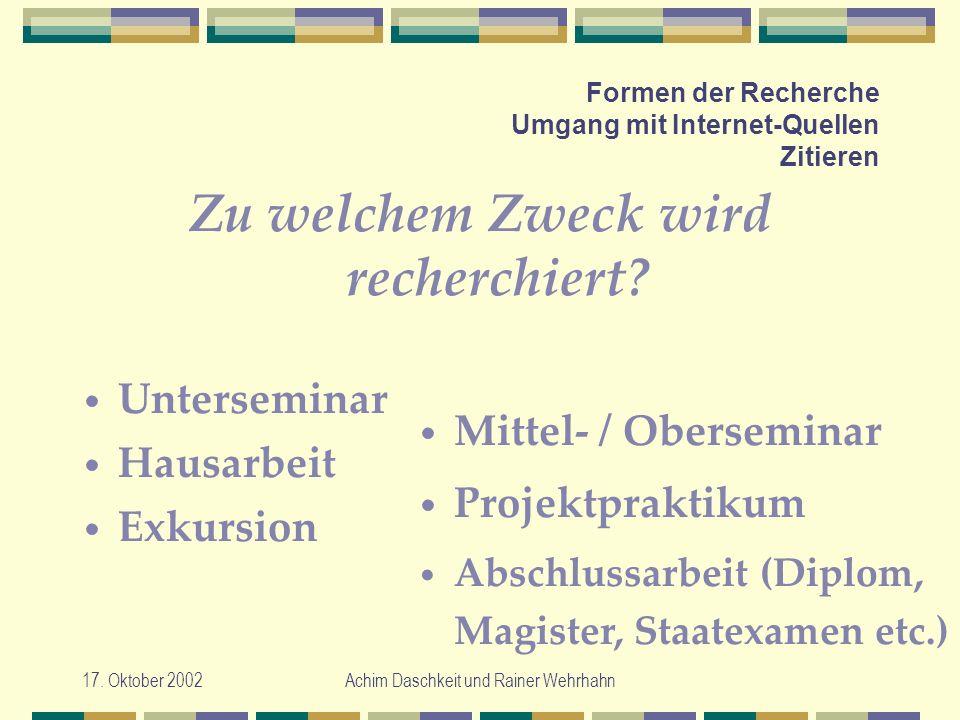 17. Oktober 2002Achim Daschkeit und Rainer Wehrhahn Formen der Recherche Umgang mit Internet-Quellen Zitieren Zu welchem Zweck wird recherchiert? Unte