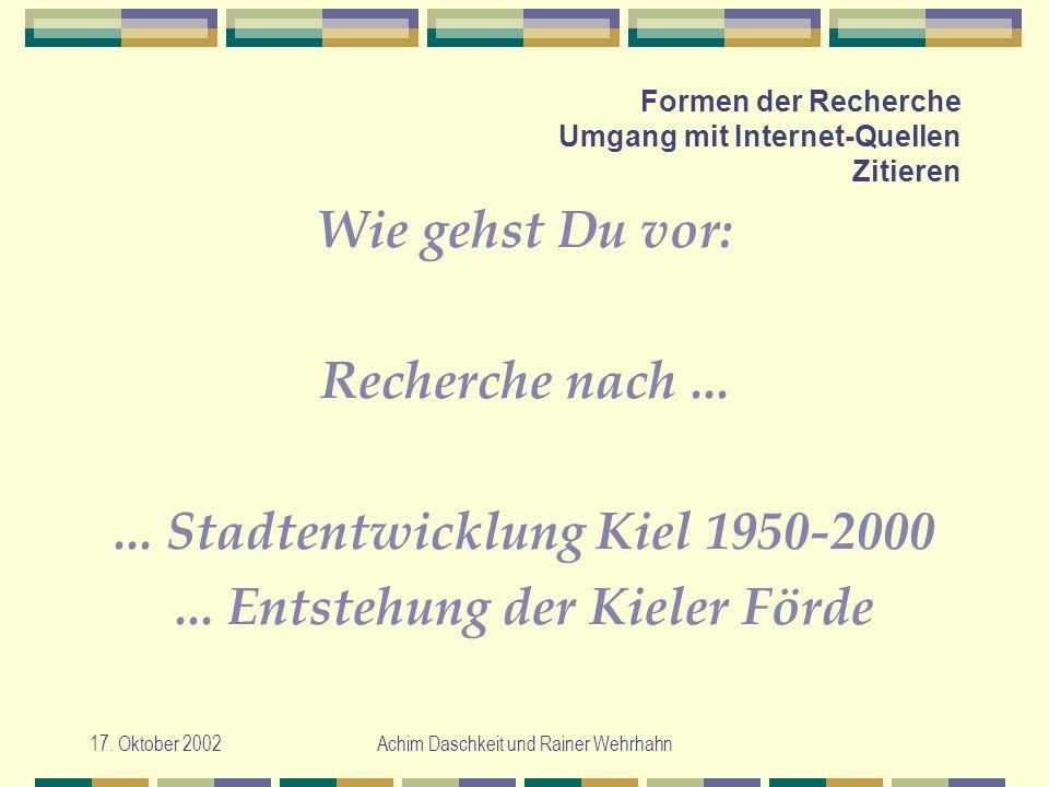 17. Oktober 2002Achim Daschkeit und Rainer Wehrhahn Formen der Recherche Umgang mit Internet-Quellen Zitieren Wie gehst Du vor: Recherche nach...... S