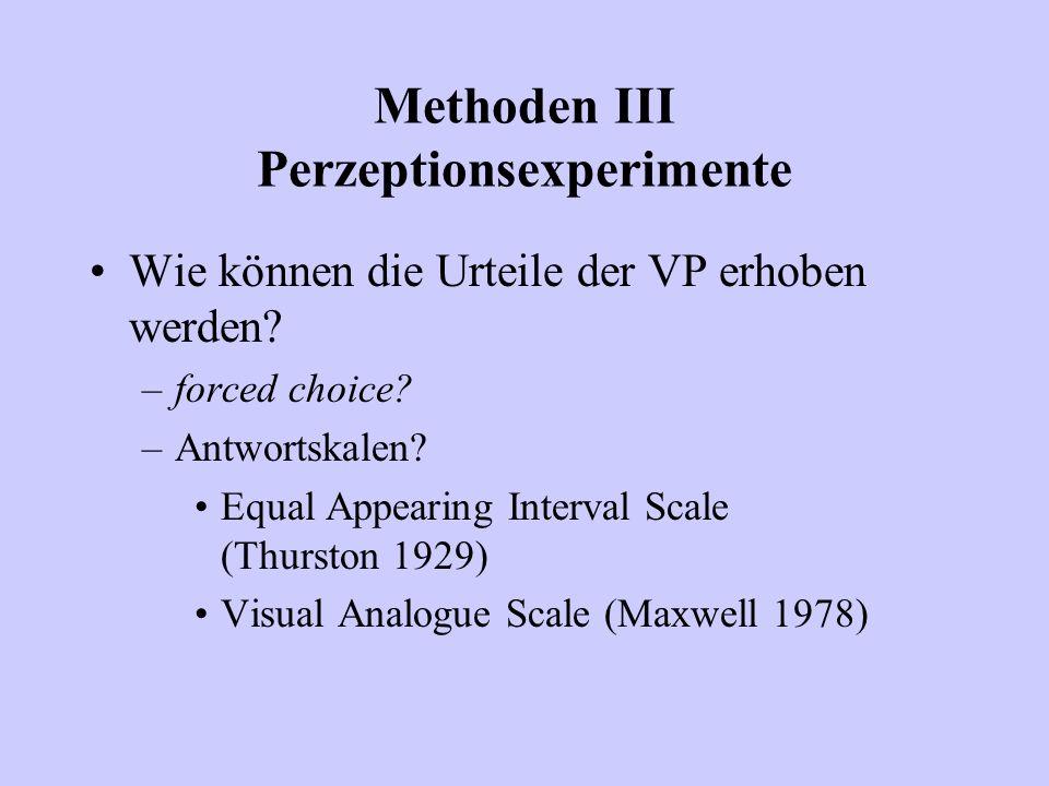 Methoden III Perzeptionsexperimente Wie können die Urteile der VP erhoben werden? –forced choice? –Antwortskalen? Equal Appearing Interval Scale (Thur
