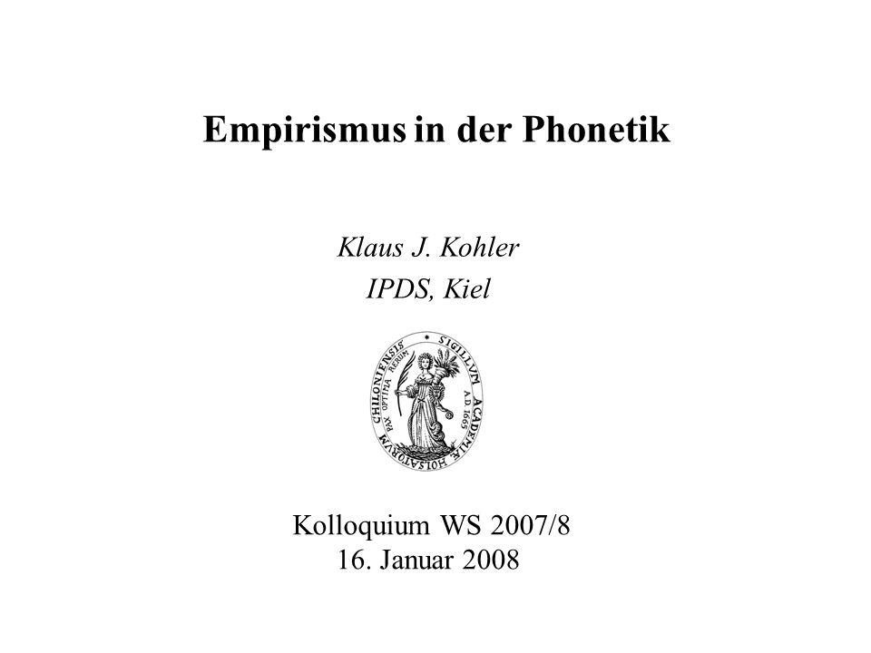 Empirismus in der Phonetik Klaus J. Kohler IPDS, Kiel Kolloquium WS 2007/8 16. Januar 2008