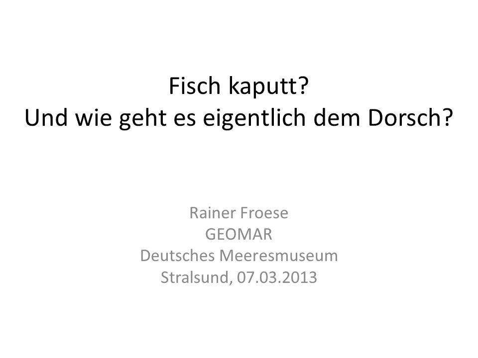 Fisch kaputt? Und wie geht es eigentlich dem Dorsch? Rainer Froese GEOMAR Deutsches Meeresmuseum Stralsund, 07.03.2013