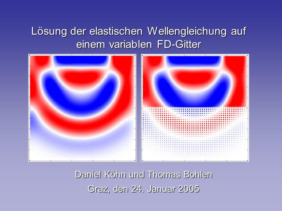 Lösung der elastischen Wellengleichung auf einem variablen FD-Gitter Daniel Köhn und Thomas Bohlen Graz, den 24.
