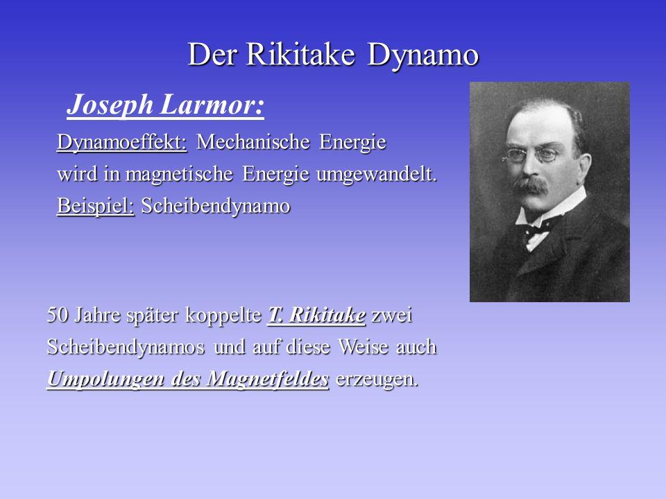 Der Rikitake Dynamo Dynamoeffekt: Mechanische Energie wird in magnetische Energie umgewandelt. Beispiel: Scheibendynamo Joseph Larmor: 50 Jahre später