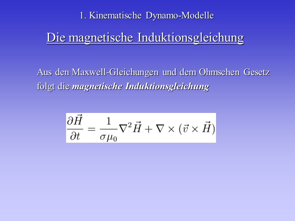 Die magnetische Induktionsgleichung 1. Kinematische Dynamo-Modelle Aus den Maxwell-Gleichungen und dem Ohmschen Gesetz folgt die magnetische Induktion