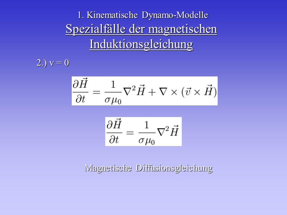 Spezialfälle der magnetischen Induktionsgleichung 2.) v = 0 1. Kinematische Dynamo-Modelle Magnetische Diffusionsgleichung