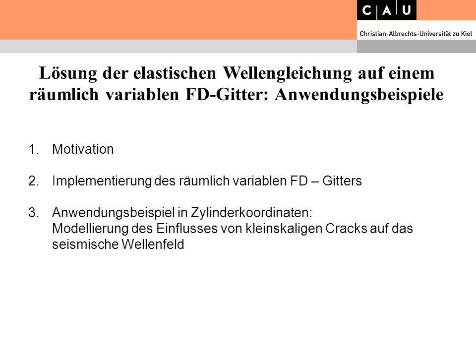 Lösung der elastischen Wellengleichung auf einem räumlich variablen FD-Gitter: Anwendungsbeispiele 1.Motivation 2.Implementierung des räumlich variabl