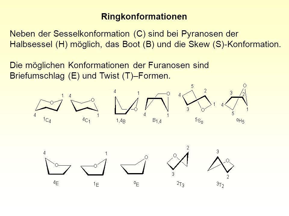 Ringkonformationen Neben der Sesselkonformation (C) sind bei Pyranosen der Halbsessel (H) möglich, das Boot (B) und die Skew (S)-Konformation. Die mög