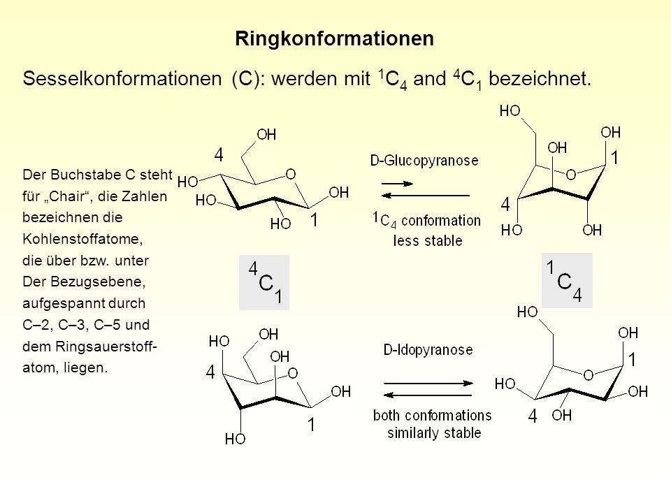 Ringkonformationen Sesselkonformationen (C): werden mit 1 C 4 and 4 C 1 bezeichnet. Der Buchstabe C steht für Chair, die Zahlen bezeichnen die Kohlens