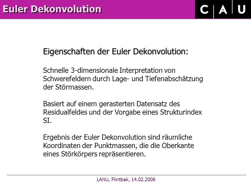 Euler Dekonvolution LANU, Flintbek, 14.02.2006 Eigenschaften der Euler Dekonvolution: Schnelle 3-dimensionale Interpretation von Schwerefeldern durch Lage- und Tiefenabschätzung der Störmassen.