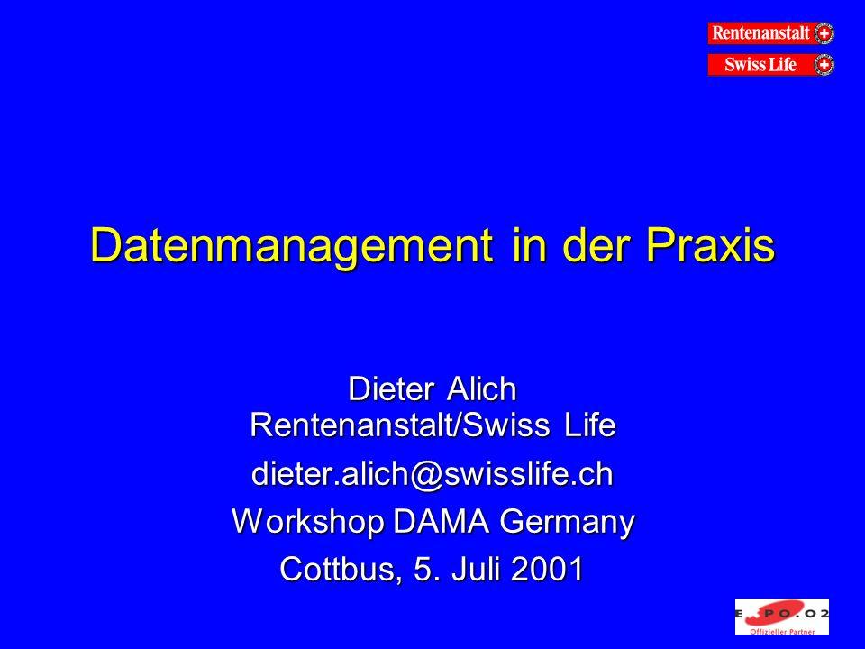 Datenmanagement in der Praxis Dieter Alich Rentenanstalt/Swiss Life dieter.alich@swisslife.ch Workshop DAMA Germany Cottbus, 5. Juli 2001