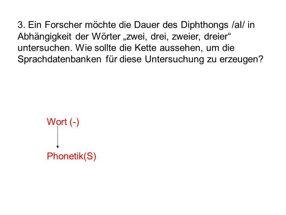 3. Ein Forscher möchte die Dauer des Diphthongs /aI/ in Abhängigkeit der Wörter zwei, drei, zweier, dreier untersuchen. Wie sollte die Kette aussehen,