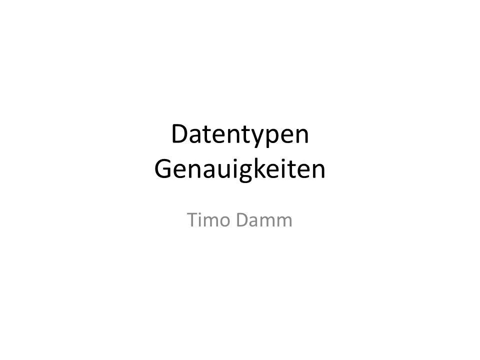 Datentypen Genauigkeiten Timo Damm