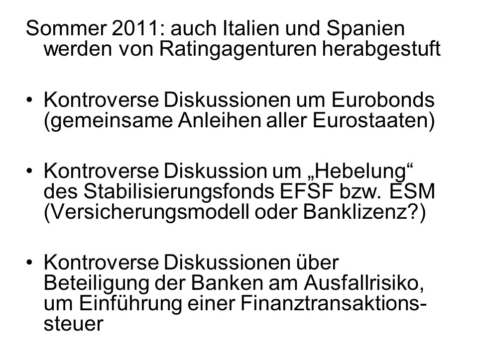 Sommer 2011: auch Italien und Spanien werden von Ratingagenturen herabgestuft Kontroverse Diskussionen um Eurobonds (gemeinsame Anleihen aller Eurostaaten) Kontroverse Diskussion um Hebelung des Stabilisierungsfonds EFSF bzw.