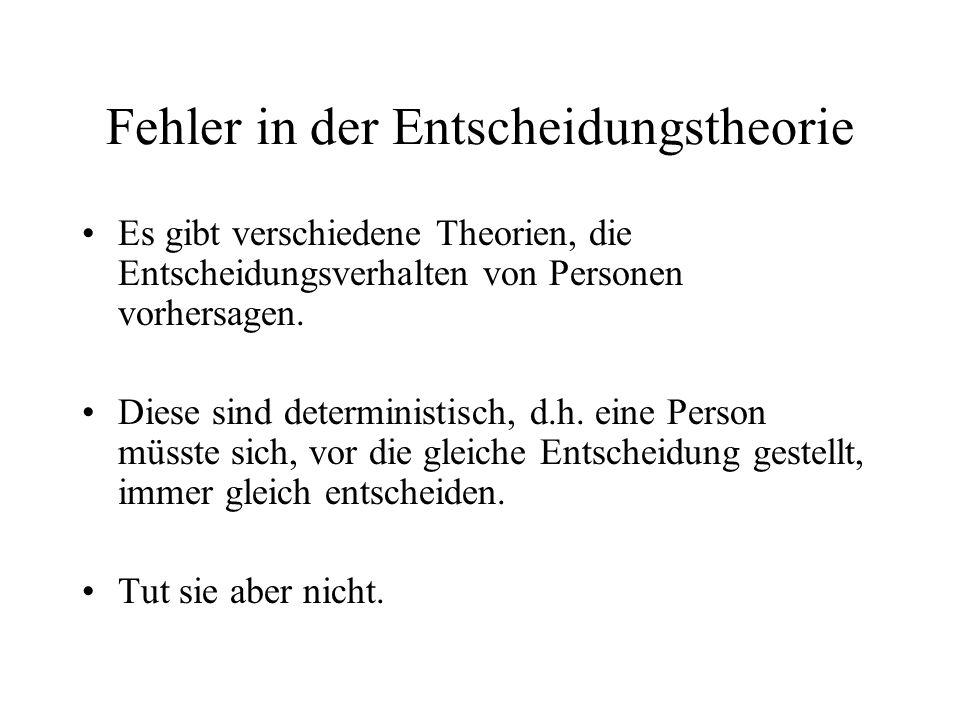 Fehler in der Entscheidungstheorie Es gibt verschiedene Theorien, die Entscheidungsverhalten von Personen vorhersagen. Diese sind deterministisch, d.h