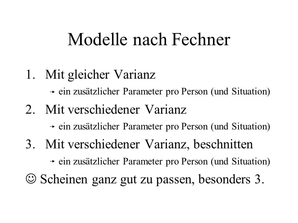 Modelle nach Fechner 1.Mit gleicher Varianz ein zusätzlicher Parameter pro Person (und Situation) 2.Mit verschiedener Varianz ein zusätzlicher Paramet