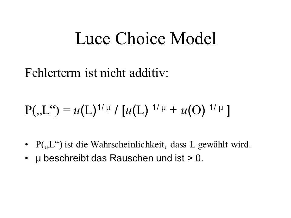 Luce Choice Model Fehlerterm ist nicht additiv: P(L) = u ( L ) 1/ μ / [ u ( L ) 1/ μ + u ( O ) 1/ μ ] P(L) ist die Wahrscheinlichkeit, dass L gewählt