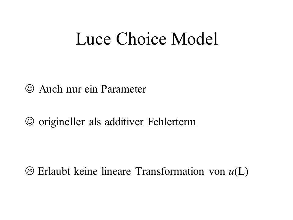 Luce Choice Model Auch nur ein Parameter origineller als additiver Fehlerterm Erlaubt keine lineare Transformation von u(L)