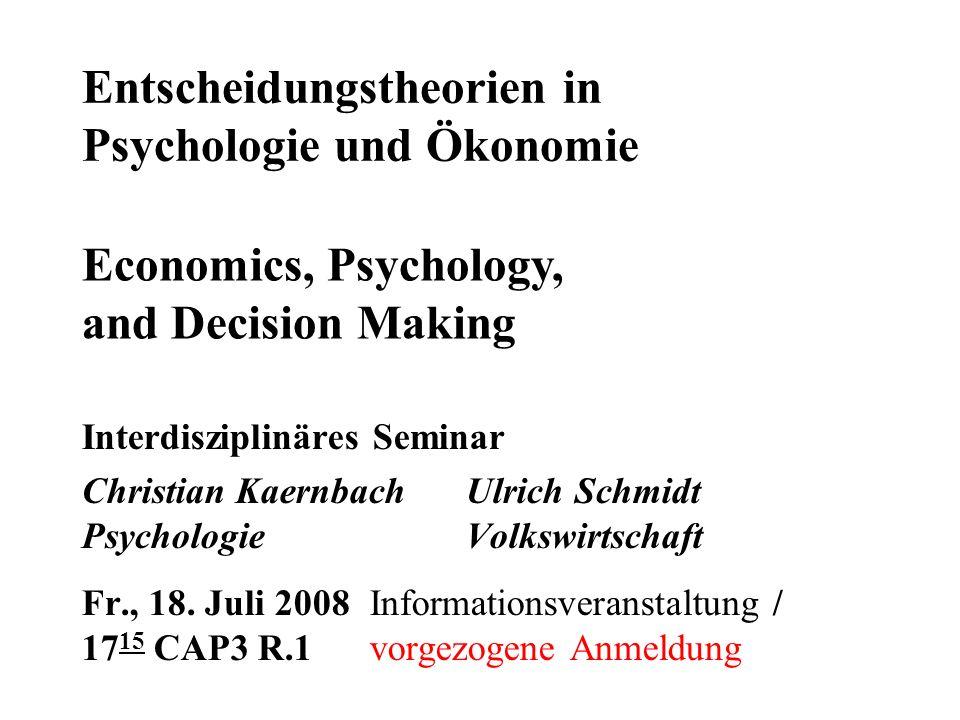 Entscheidungstheorien in Psychologie und Ökonomie Interdisziplinäres Seminar Christian KaernbachUlrich Schmidt PsychologieVolkswirtschaft Fr., 18. Jul