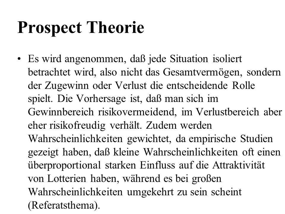 Prospect Theorie Es wird angenommen, daß jede Situation isoliert betrachtet wird, also nicht das Gesamtvermögen, sondern der Zugewinn oder Verlust die