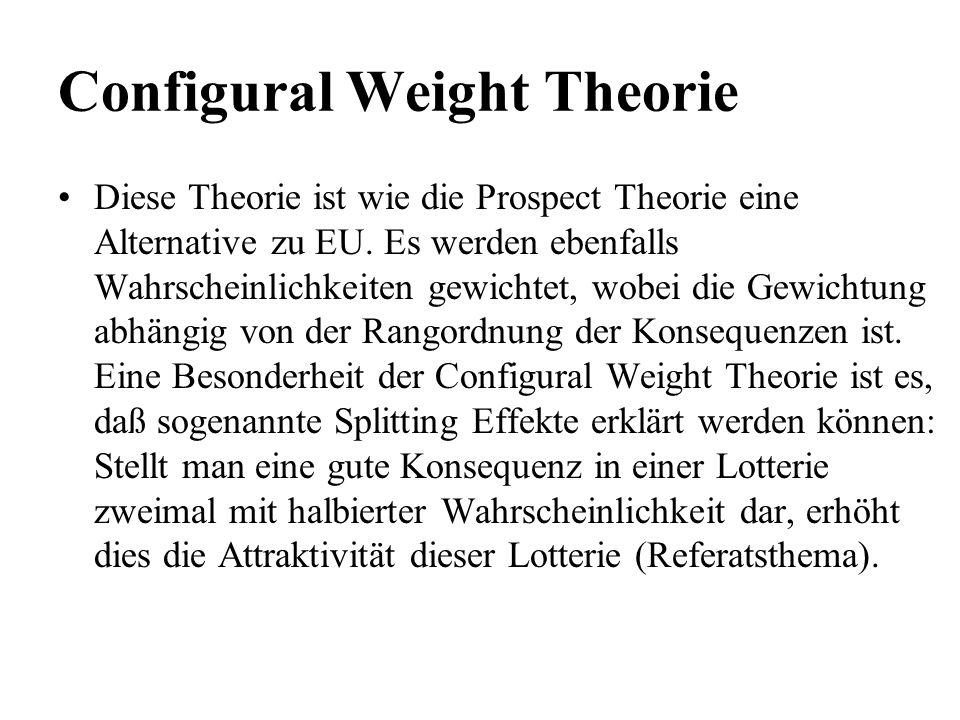 Configural Weight Theorie Diese Theorie ist wie die Prospect Theorie eine Alternative zu EU. Es werden ebenfalls Wahrscheinlichkeiten gewichtet, wobei