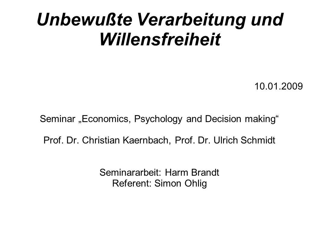 Unbewußte Verarbeitung und Willensfreiheit 10.01.2009 Seminar Economics, Psychology and Decision making Prof. Dr. Christian Kaernbach, Prof. Dr. Ulric