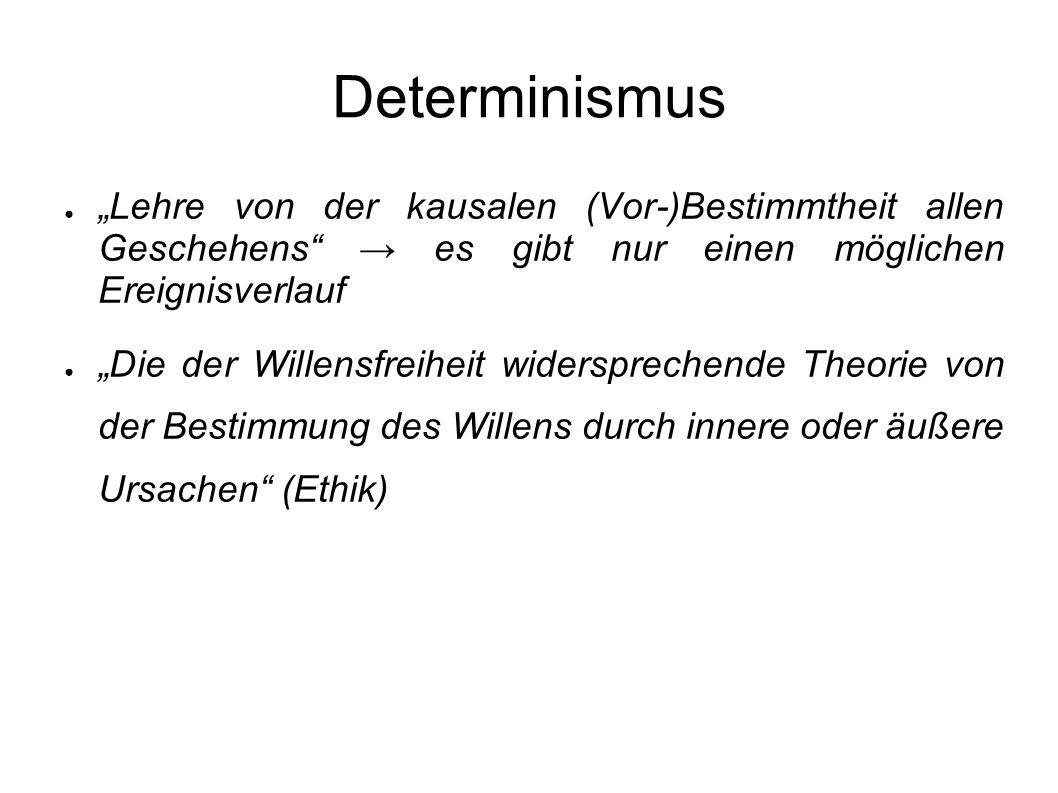 Determinismus Lehre von der kausalen (Vor-)Bestimmtheit allen Geschehens es gibt nur einen möglichen Ereignisverlauf Die der Willensfreiheit widerspre