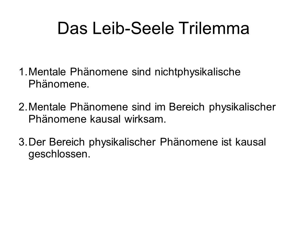 Das Leib-Seele Trilemma 1.Mentale Phänomene sind nichtphysikalische Phänomene. 2.Mentale Phänomene sind im Bereich physikalischer Phänomene kausal wir