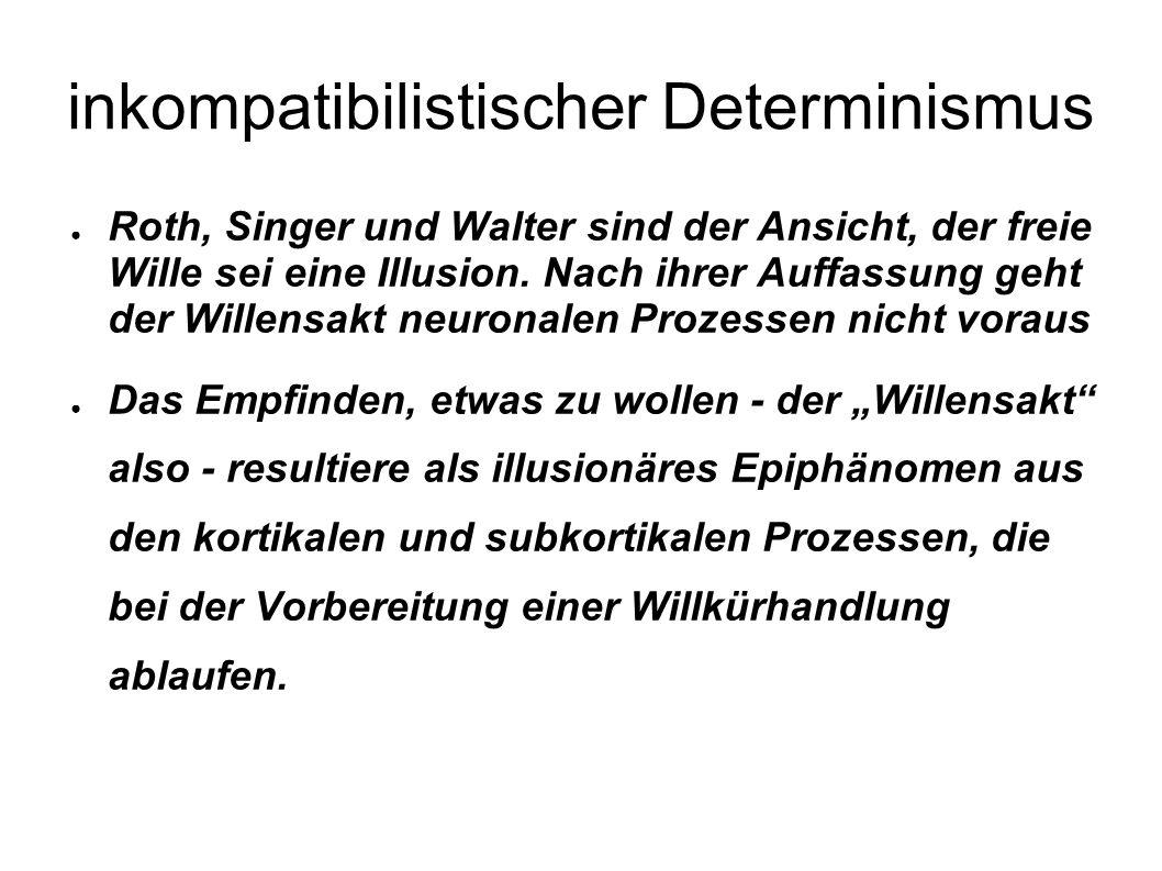 inkompatibilistischer Determinismus Roth, Singer und Walter sind der Ansicht, der freie Wille sei eine Illusion. Nach ihrer Auffassung geht der Willen