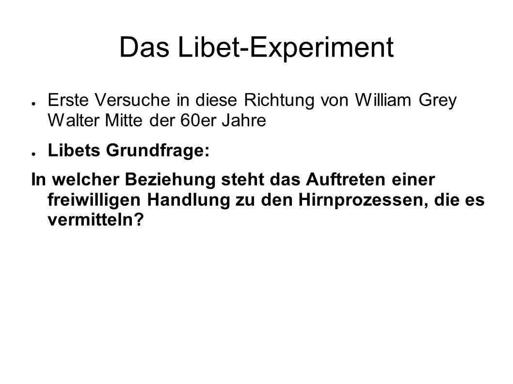 Das Libet-Experiment Erste Versuche in diese Richtung von William Grey Walter Mitte der 60er Jahre Libets Grundfrage: In welcher Beziehung steht das A