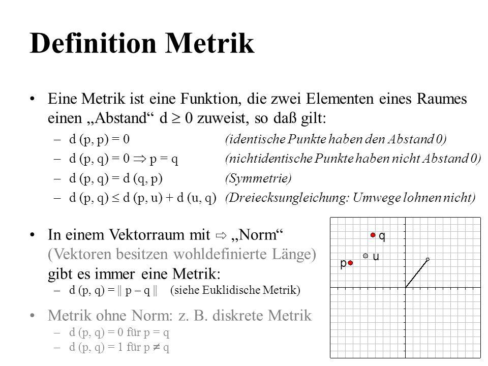 Definition Metrik Eine Metrik ist eine Funktion, die zwei Elementen eines Raumes einen Abstand d 0 zuweist, so daß gilt: –d (p, p) = 0(identische Punk