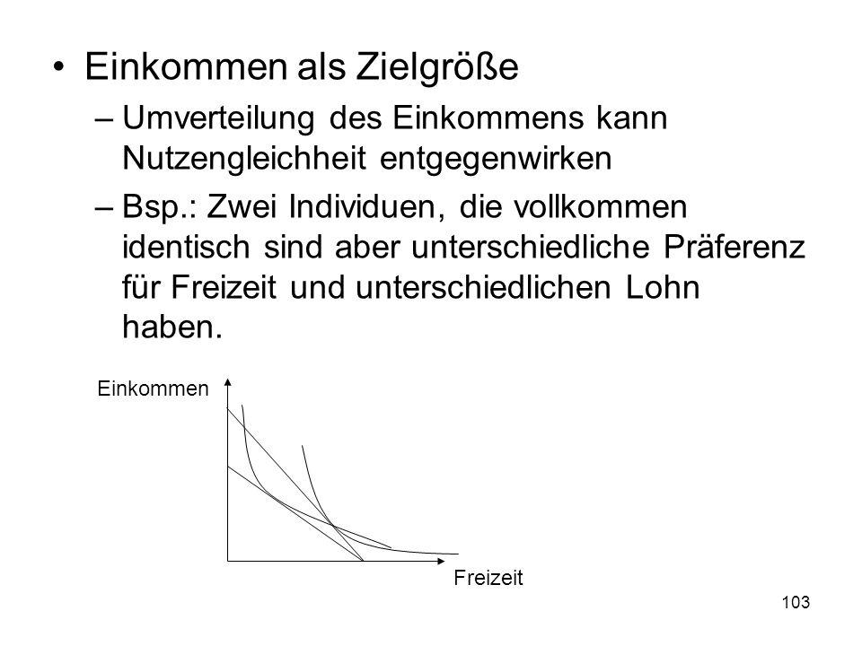 103 Einkommen als Zielgröße –Umverteilung des Einkommens kann Nutzengleichheit entgegenwirken –Bsp.: Zwei Individuen, die vollkommen identisch sind aber unterschiedliche Präferenz für Freizeit und unterschiedlichen Lohn haben.