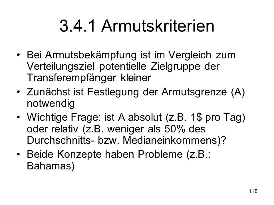 118 3.4.1 Armutskriterien Bei Armutsbekämpfung ist im Vergleich zum Verteilungsziel potentielle Zielgruppe der Transferempfänger kleiner Zunächst ist Festlegung der Armutsgrenze (A) notwendig Wichtige Frage: ist A absolut (z.B.