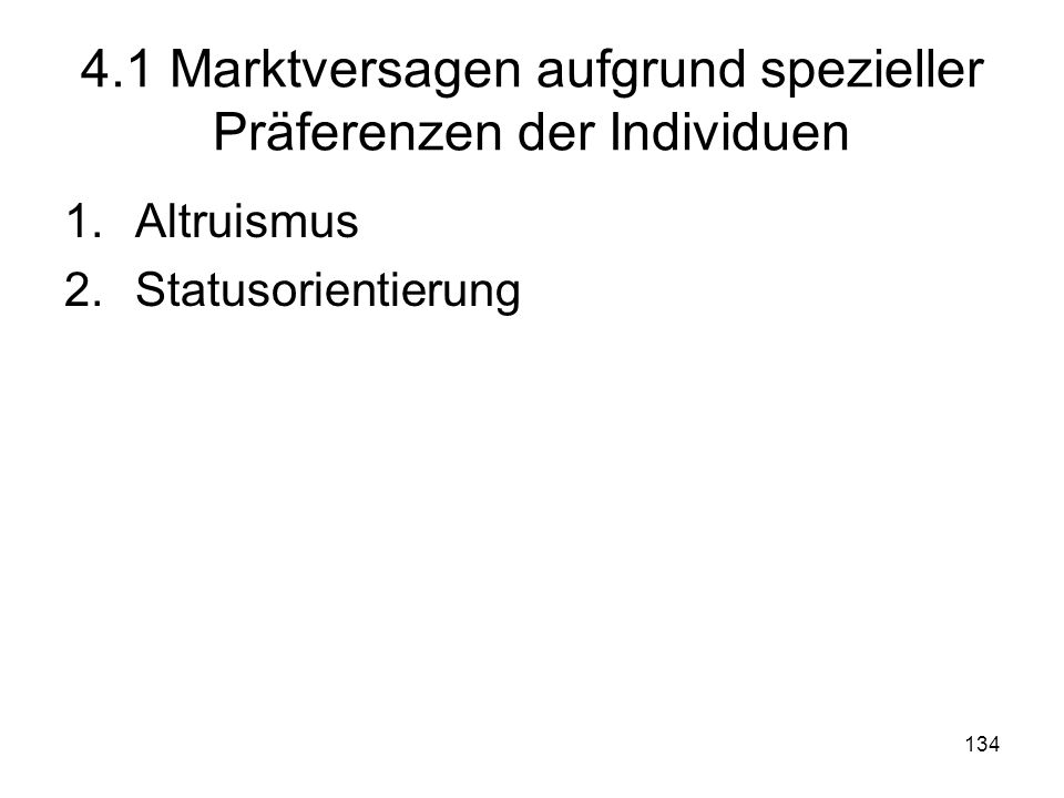 134 4.1 Marktversagen aufgrund spezieller Präferenzen der Individuen 1.Altruismus 2.Statusorientierung
