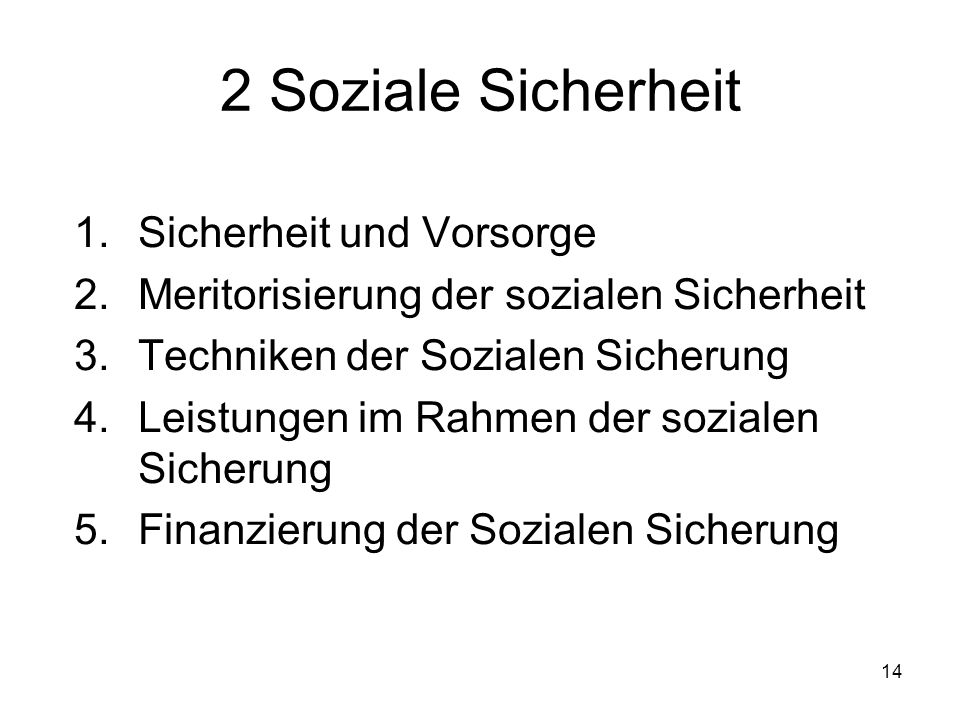 14 2 Soziale Sicherheit 1.Sicherheit und Vorsorge 2.Meritorisierung der sozialen Sicherheit 3.Techniken der Sozialen Sicherung 4.Leistungen im Rahmen der sozialen Sicherung 5.Finanzierung der Sozialen Sicherung