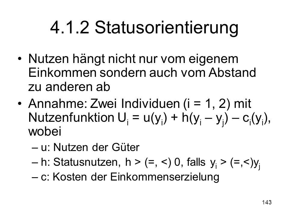 143 4.1.2 Statusorientierung Nutzen hängt nicht nur vom eigenem Einkommen sondern auch vom Abstand zu anderen ab Annahme: Zwei Individuen (i = 1, 2) mit Nutzenfunktion U i = u(y i ) + h(y i – y j ) – c i (y i ), wobei –u: Nutzen der Güter –h: Statusnutzen, h > (=, (=,<)y j –c: Kosten der Einkommenserzielung