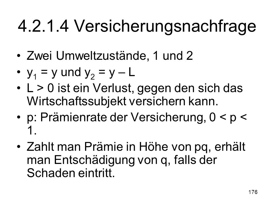 176 4.2.1.4 Versicherungsnachfrage Zwei Umweltzustände, 1 und 2 y 1 = y und y 2 = y – L L > 0 ist ein Verlust, gegen den sich das Wirtschaftssubjekt versichern kann.