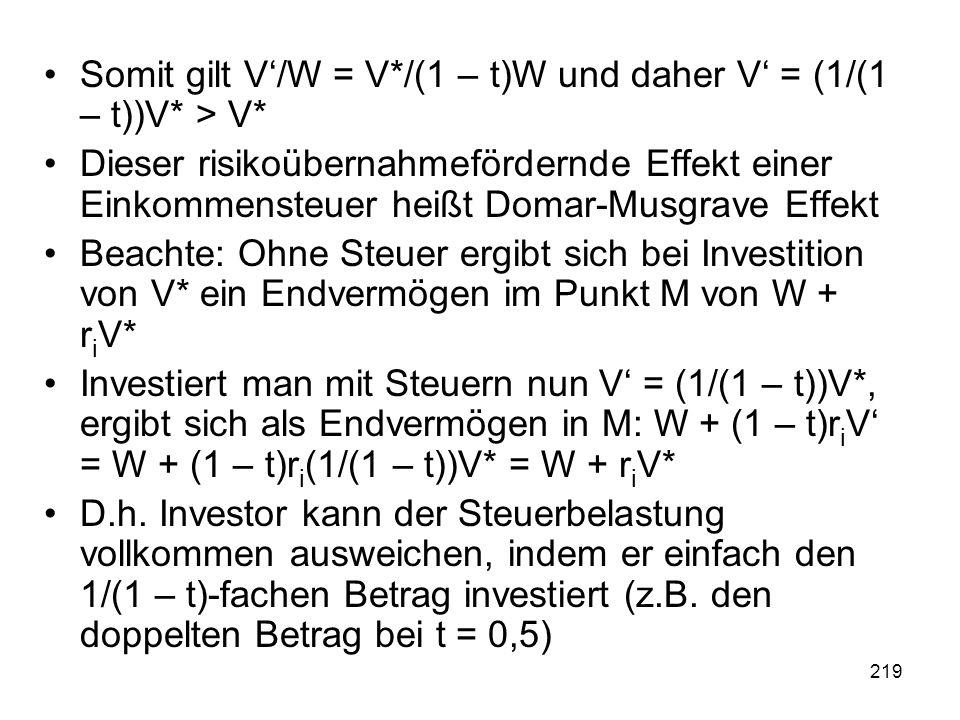 219 Somit gilt V/W = V*/(1 – t)W und daher V = (1/(1 – t))V* > V* Dieser risikoübernahmefördernde Effekt einer Einkommensteuer heißt Domar-Musgrave Effekt Beachte: Ohne Steuer ergibt sich bei Investition von V* ein Endvermögen im Punkt M von W + r i V* Investiert man mit Steuern nun V = (1/(1 – t))V*, ergibt sich als Endvermögen in M: W + (1 – t)r i V = W + (1 – t)r i (1/(1 – t))V* = W + r i V* D.h.