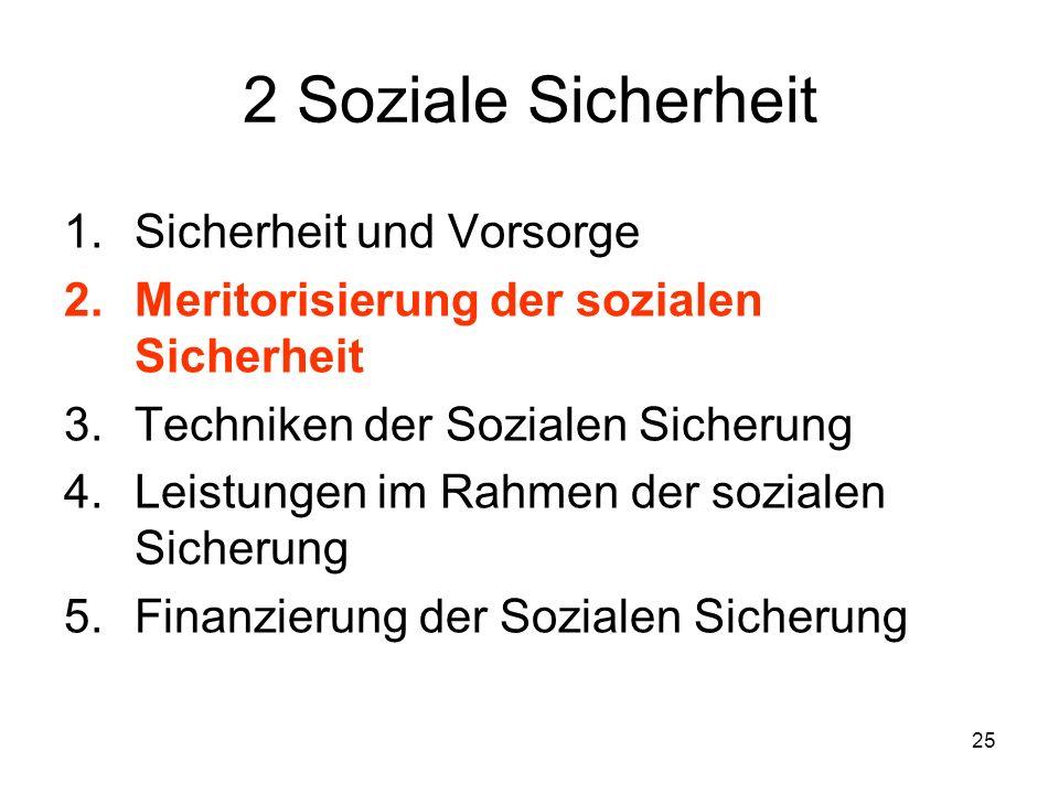 25 2 Soziale Sicherheit 1.Sicherheit und Vorsorge 2.Meritorisierung der sozialen Sicherheit 3.Techniken der Sozialen Sicherung 4.Leistungen im Rahmen der sozialen Sicherung 5.Finanzierung der Sozialen Sicherung