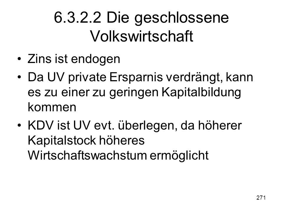 271 6.3.2.2 Die geschlossene Volkswirtschaft Zins ist endogen Da UV private Ersparnis verdrängt, kann es zu einer zu geringen Kapitalbildung kommen KDV ist UV evt.