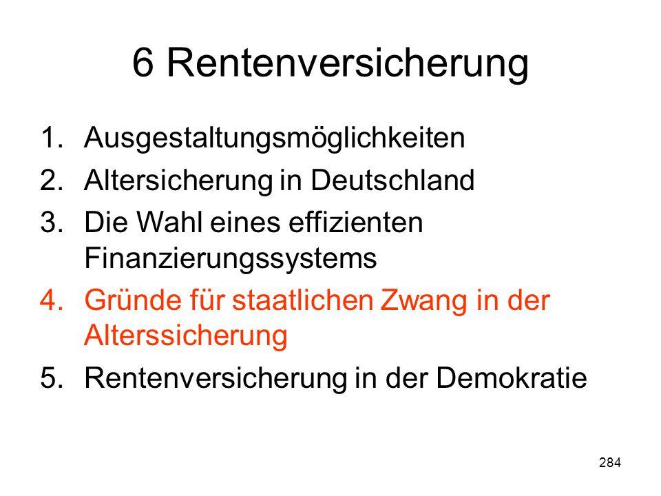 284 6 Rentenversicherung 1.Ausgestaltungsmöglichkeiten 2.Altersicherung in Deutschland 3.Die Wahl eines effizienten Finanzierungssystems 4.Gründe für staatlichen Zwang in der Alterssicherung 5.Rentenversicherung in der Demokratie